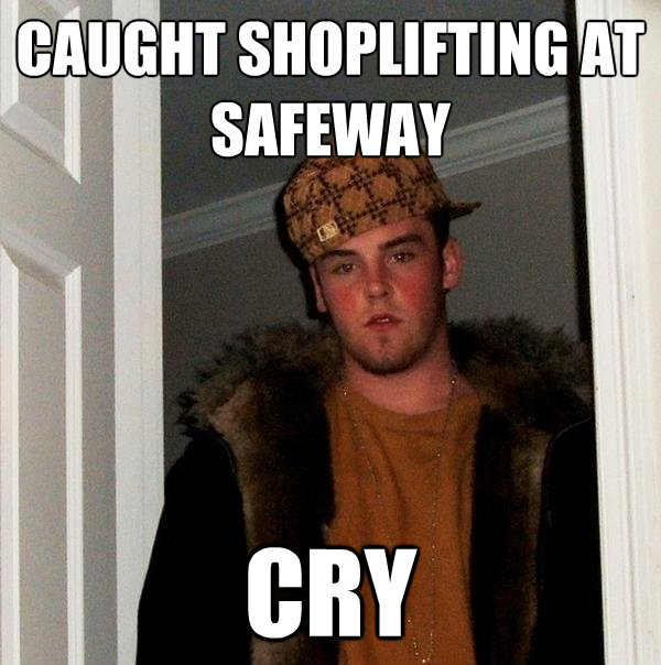 caught shoplifting at safeway cry - Scumbag Steve