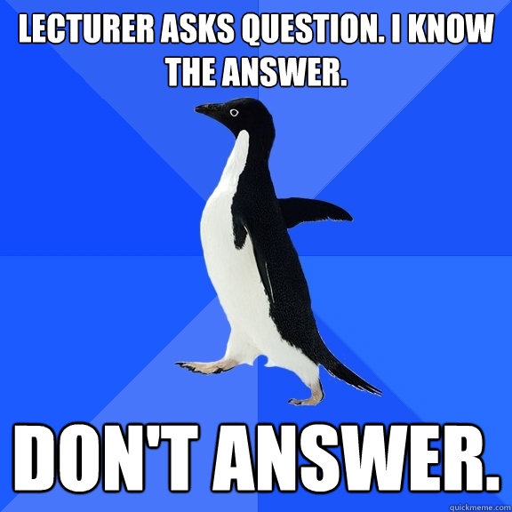 lecturer asks question i know the answer dont answer - Socially Awkward Penguin