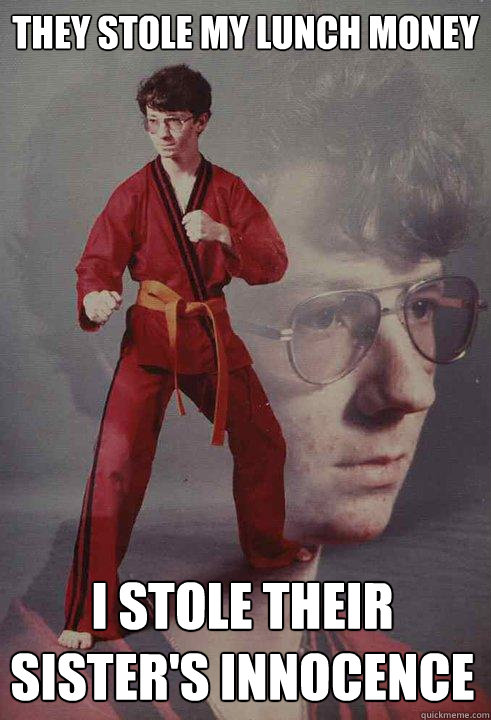 they stole my lunch money i stole their sisters innocence - Karate Kyle