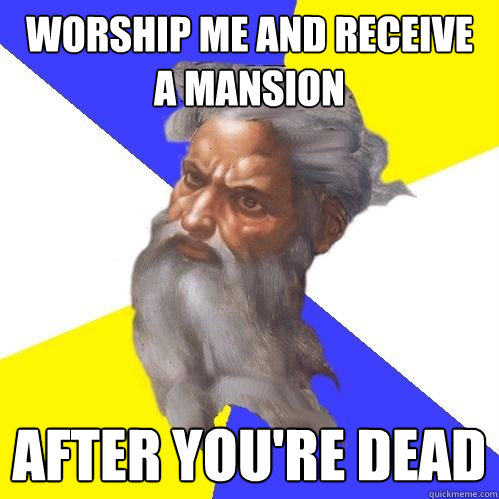 worship me and receive a mansion after youre dead - Advice God