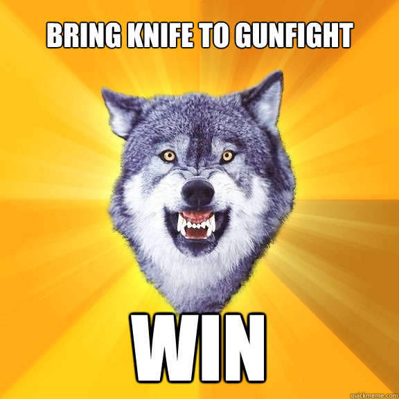 bring knife to gunfight win - Courage Wolf