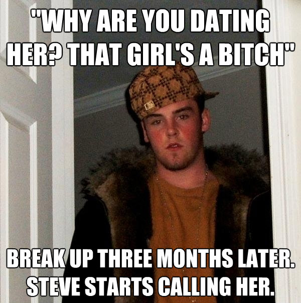 why are you dating her that girls a bitch break up three - Scumbag Steve