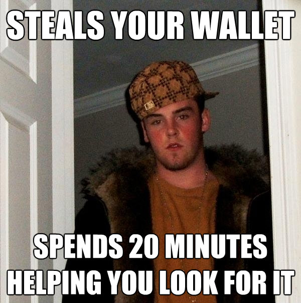 steals your wallet spends 20 minutes helping you look for it - Scumbag Steve