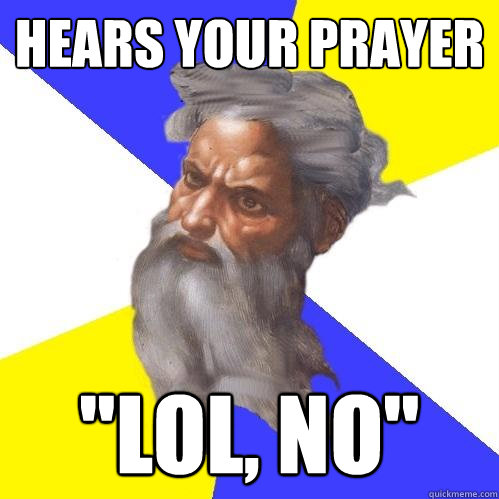 hears your prayer lol no - Advice God