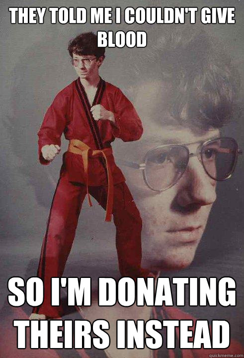 they told me i couldnt give blood so im donating theirs i - Karate Kyle