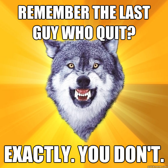 remember the last guy who quit exactly you dont - Courage Wolf