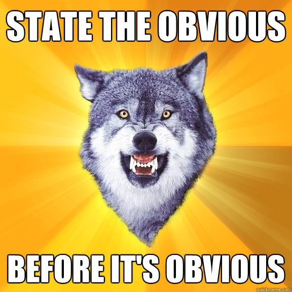 state the obvious before its obvious - Courage Wolf