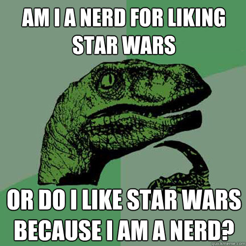 am i a nerd for liking star wars or do i like star wars beca - Philosoraptor