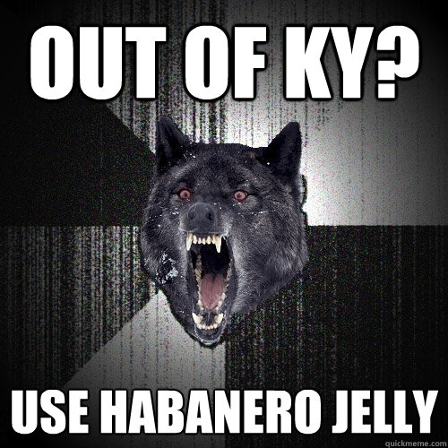 out of ky use habanero jelly - Insanity Wolf