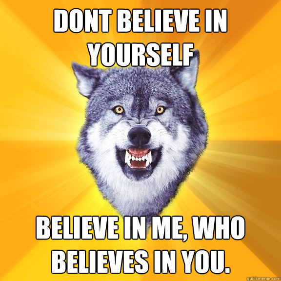 dont believe in yourself believe in me who believes in you - Courage Wolf