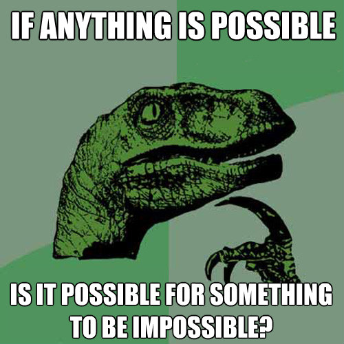 if anything is possible is it possible for something to be i - Philosoraptor