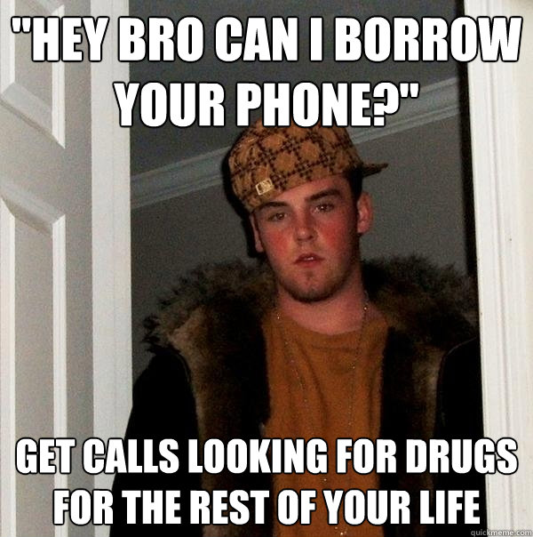 hey bro can i borrow your phone get calls looking for dru - Scumbag Steve