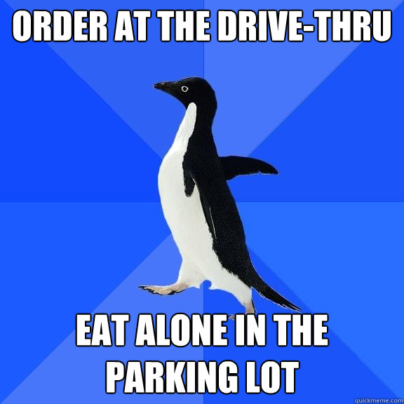 order at the drivethru eat alone in the parking lot - Socially Awkward Penguin