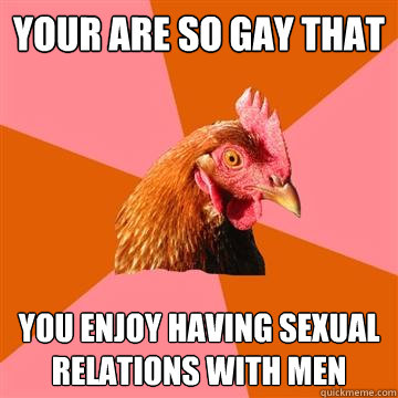 your are so gay that you enjoy having sexual relations with  - Anti-Joke Chicken