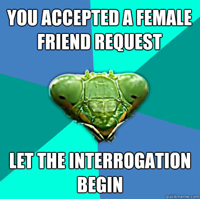 you accepted a female friend request let the interrogation b - Crazy Girlfriend Praying Mantis