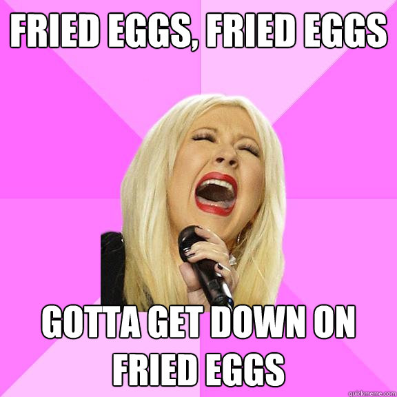 fried eggs fried eggs gotta get down on fried eggs - Wrong Lyrics Christina