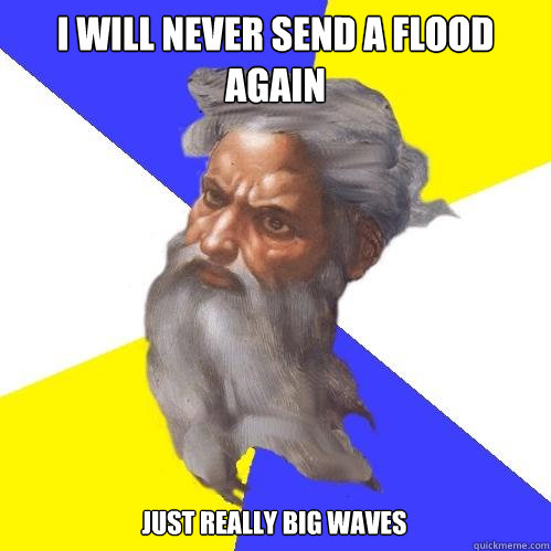 i will never send a flood again just really big waves - Advice God