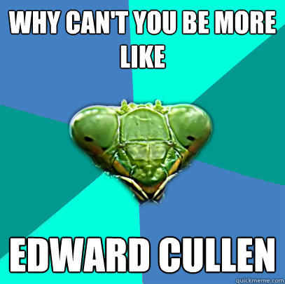 why cant you be more like edward cullen - Crazy Girlfriend Praying Mantis