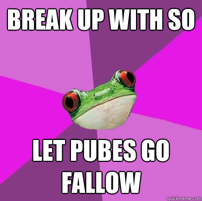 break up with so let pubes go fallow - Foul Bachelorette Frog