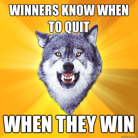 winners know when to quit when they win - Courage Wolf