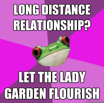 long distance relationship let the lady garden flourish - Foul Bachelorette Frog
