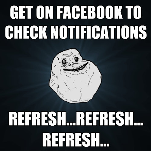 get on facebook to check notifications refreshrefresh  - Forever Alone