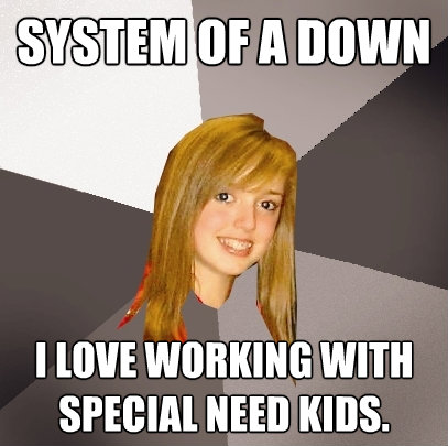 system of a down i love working with special need kids - Musically Oblivious 8th Grader