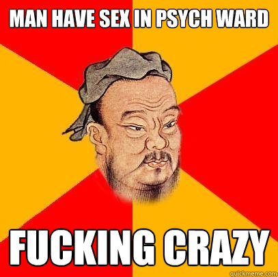 man have sex in psych ward fucking crazy - Confucius says