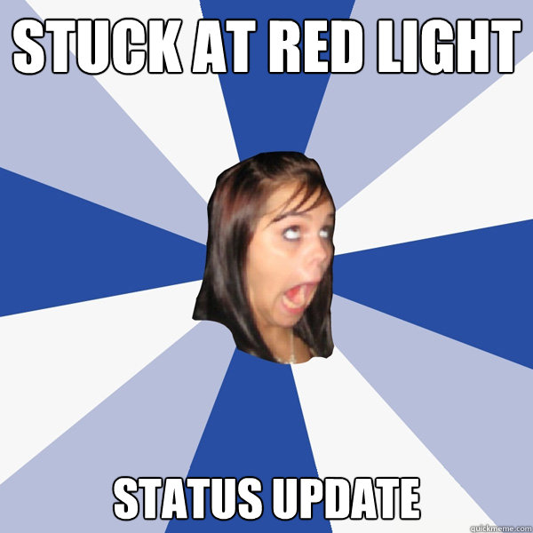 stuck at red light status update - Annoying Facebook Girl