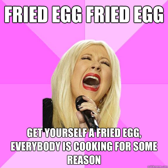 fried egg fried egg get yourself a fried egg everybody is c - Wrong Lyrics Christina