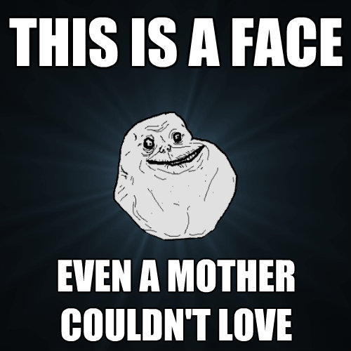 this is a face even a mother couldnt love - Forever Alone