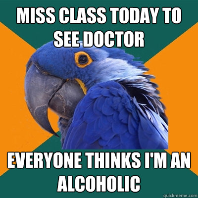 miss class today to see doctor everyone thinks im an alcoho - Paranoid Parrot