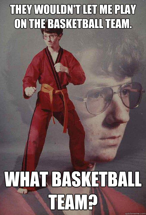 they wouldnt let me play on the basketball team what baske - Karate Kyle