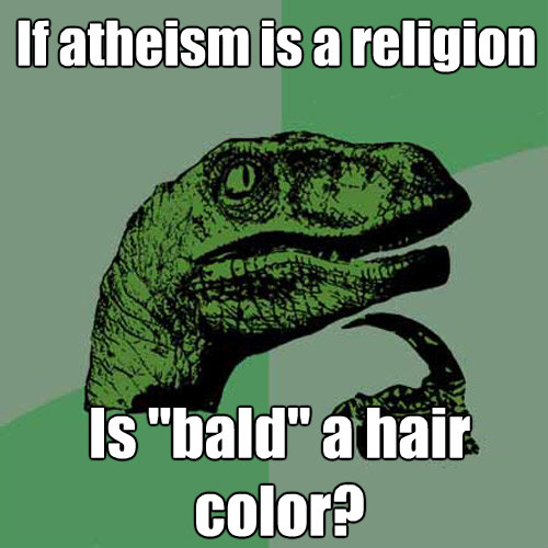 if atheism is a religion is bald a hair color - Philosoraptor
